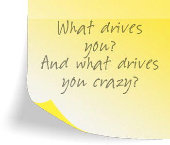 What drives you? And what drives you crazy?